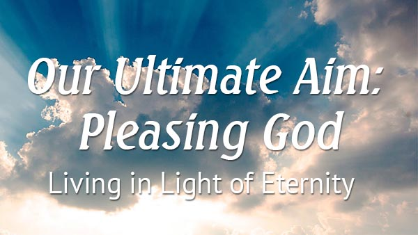 Our Ultimate Aim: Pleasing God